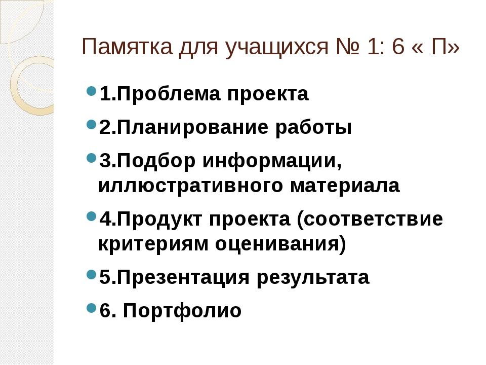 Памятка для учащихся № 1: 6 « П» 1.Проблема проекта 2.Планирование работы 3.П...