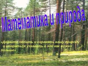 «Давайте любить и охранять нашу природу и стараться узнавать о ней как можно