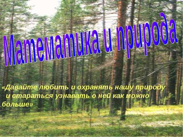 «Давайте любить и охранять нашу природу и стараться узнавать о ней как можно...