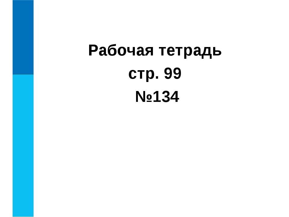 Рабочая тетрадь стр. 99 №134