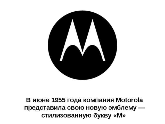 В июне 1955 года компания Motorola представила свою новую эмблему — стилизова...
