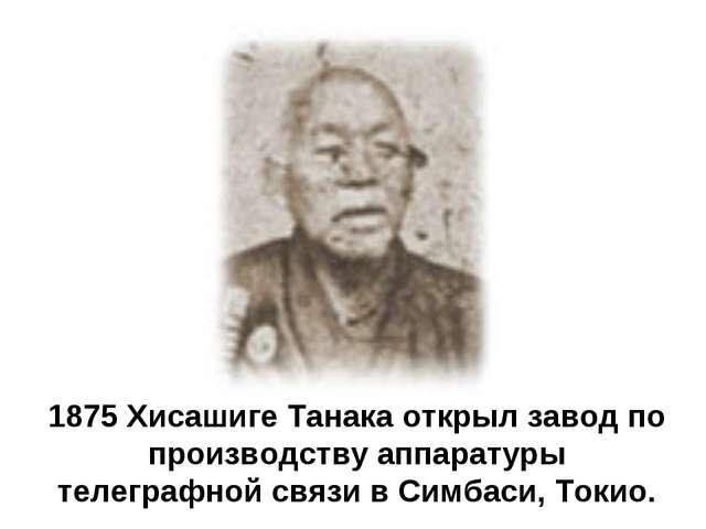 1875 Хисашиге Танака открыл завод по производству аппаратуры телеграфной связ...