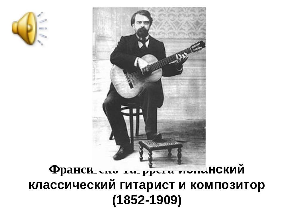 Франси́ско Та́ррега-испанский классический гитарист и композитор (1852-1909)