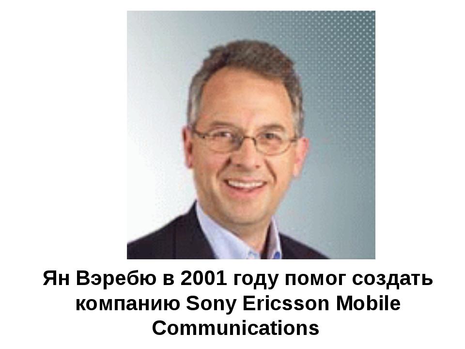 Ян Вэребю в 2001 году помог создать компанию Sony Ericsson Mobile Communicati...