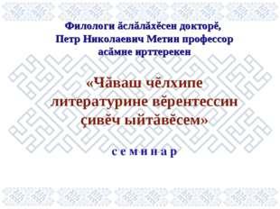 Филологи ăслăлăхĕсен докторĕ, Петр Николаевич Метин профессор асăмне ирттерек