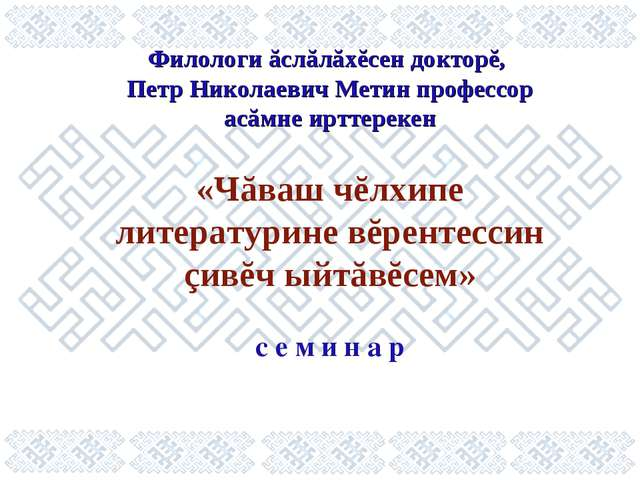 Филологи ăслăлăхĕсен докторĕ, Петр Николаевич Метин профессор асăмне ирттерек...