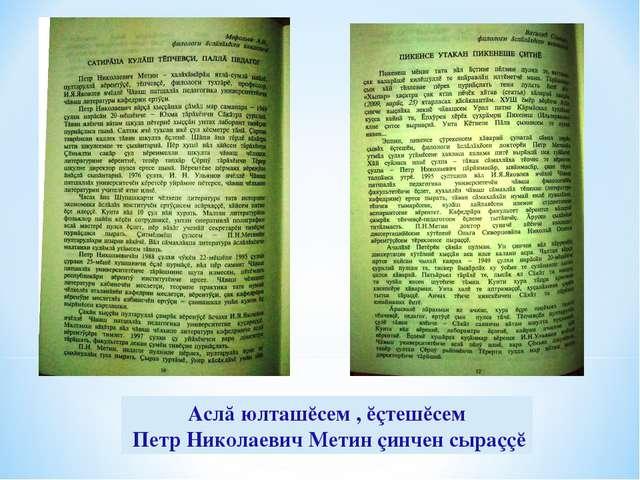 Аслă юлташĕсем , ĕçтешĕсем Петр Николаевич Метин çинчен сыраççĕ