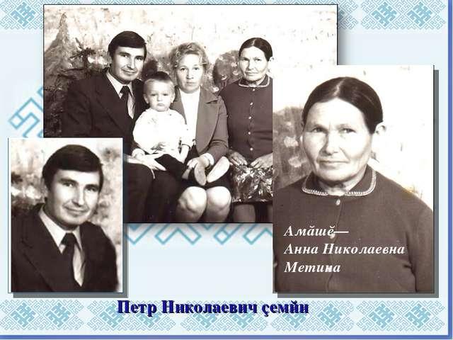 Петр Николаевич çемйи Амăшĕ— Анна Николаевна Метина
