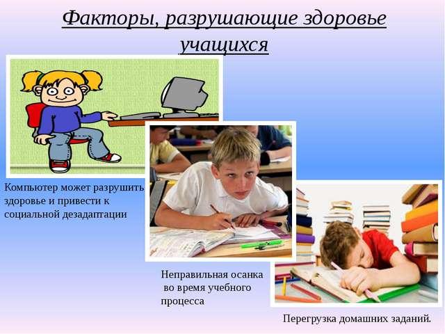 Факторы, разрушающие здоровье учащихся Неправильная осанка во время учебного...