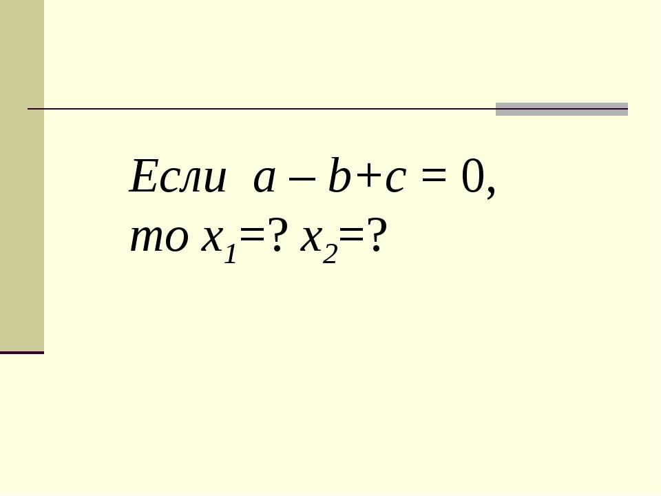 Если a – b+c = 0, то х1=? х2=?