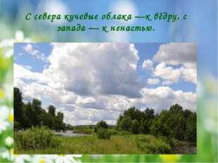С севера кучевые облака —к вёдру, с запада — к ненастью.