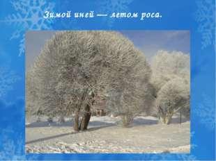 Зимой иней — летом роса.