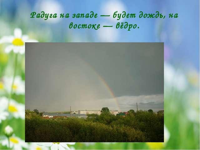 Радуга на западе — будет дождь, на востоке — вёдро.
