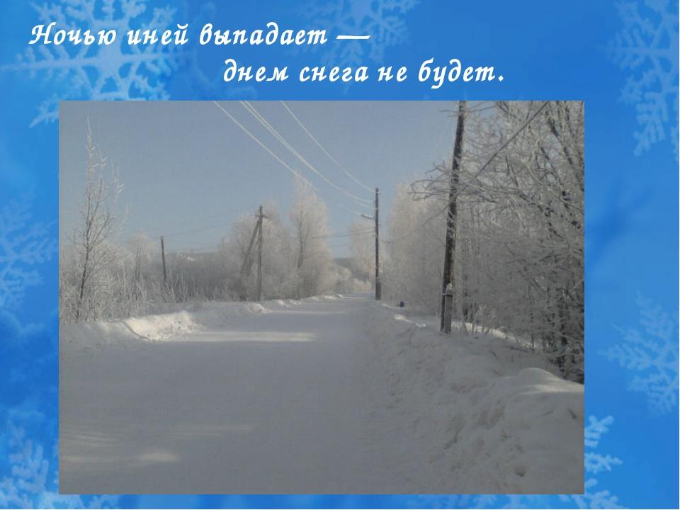 Ночью иней выпадает — днем снега не будет.