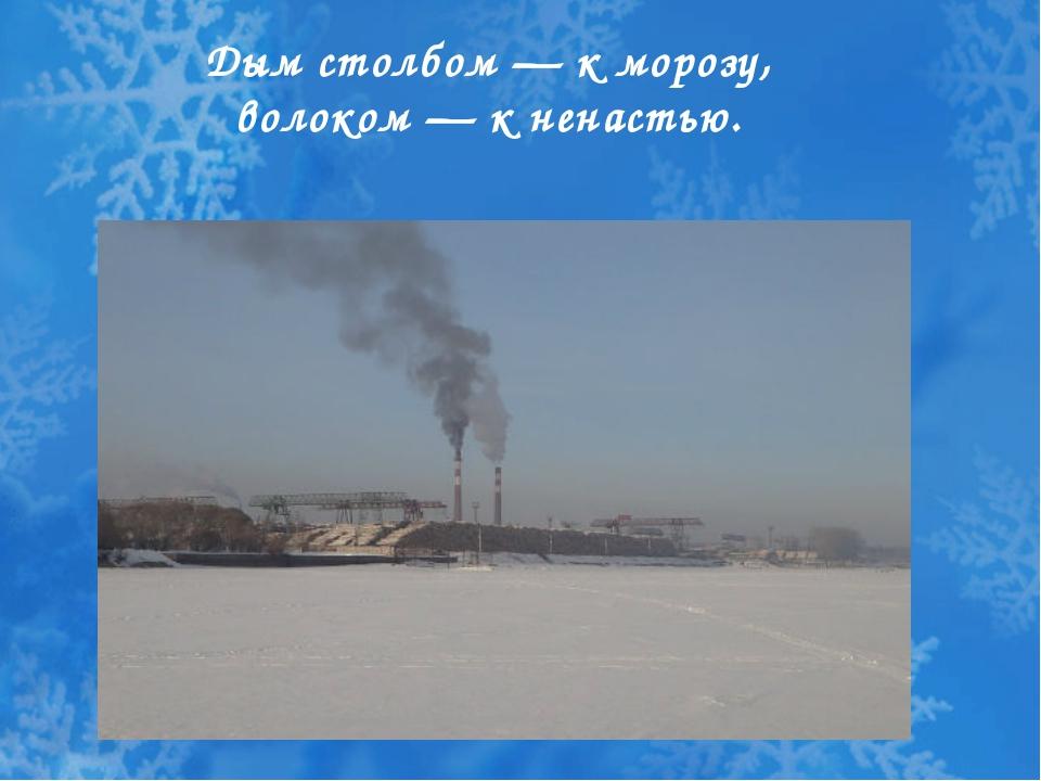 Дым столбом — к морозу, волоком — к ненастью.
