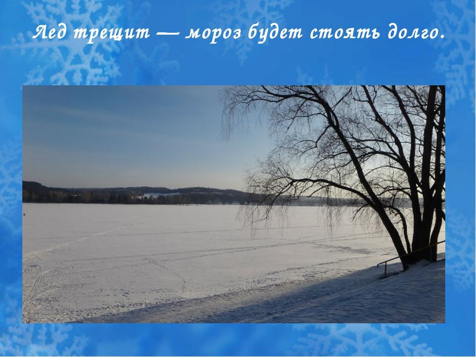 Лед трещит — мороз будет стоять долго.