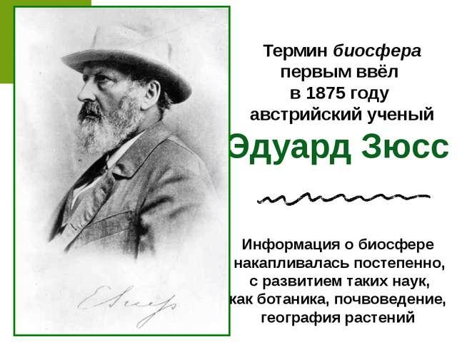 Термин биосфера первым ввёл в 1875 году австрийский ученый Эдуард Зюсс Информ...