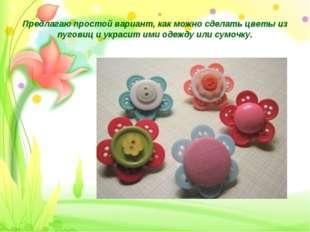Предлагаю простой вариант, как можно сделать цветы из пуговиц и украсит ими о