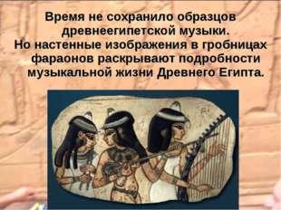 Время не сохранило образцов древнеегипетской музыки. Но настенные изображения