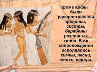 Кроме арфы были распространены флейты, систры, барабаны различных типов. В их