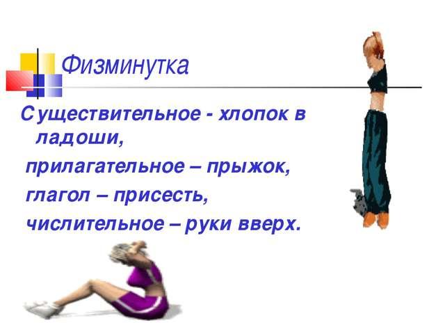Физминутка Существительное - хлопок в ладоши, прилагательное – прыжок, глагол...