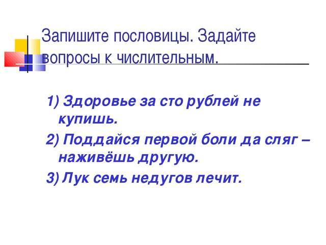 Запишите пословицы. Задайте вопросы к числительным. 1) Здоровье за сто рублей...
