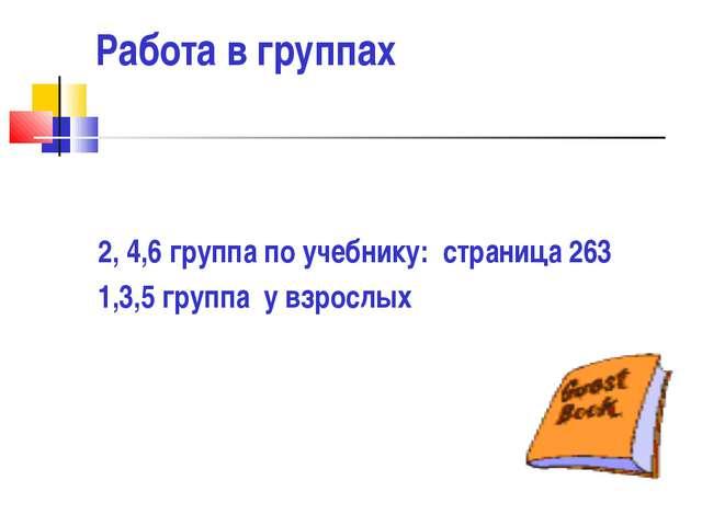 Работа в группах 2, 4,6 группа по учебнику: страница 263 1,3,5 группа у взрос...