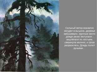 Сильный ветер внезапно загудел в вышине, деревья забушевали, крупные капли д