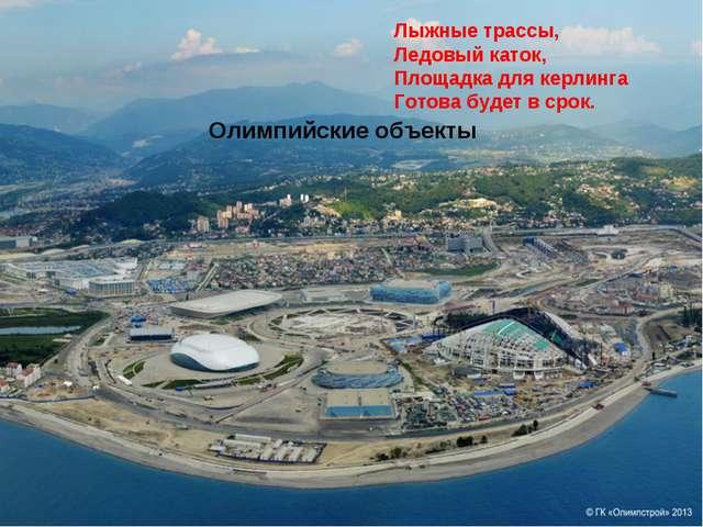 Лыжные трассы, Ледовый каток, Площадка для керлинга Готова будет в срок. Олим...