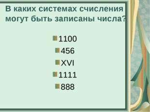 В каких системах счисления могут быть записаны числа? 1100 456 XVI 1111 888