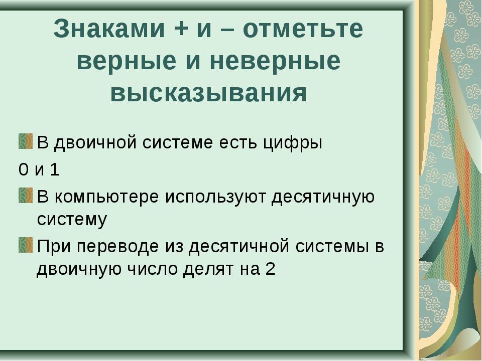 Знаками + и – отметьте верные и неверные высказывания В двоичной системе есть...