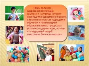 *  Таким образом, здоровьесберегающий компонент на уроках истории н