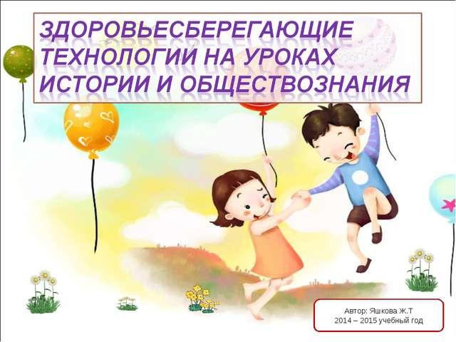 Автор: Яшкова Ж.Т 2014 – 2015 учебный год http://aida.ucoz.ru