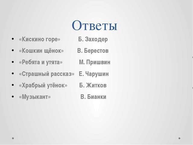 Ответы «Кискино горе» Б. Заходер «Кошкин щёнок» В. Берестов «Ребята и утята»...