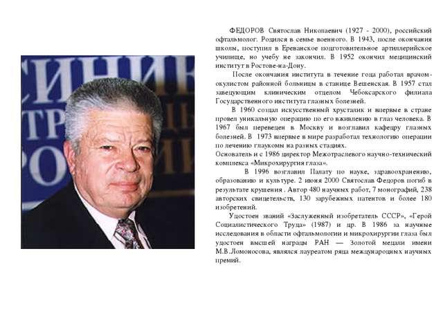 ФЕДОРОВ Святослав Николаевич (1927 - 2000), российский офтальмолог. Родился...