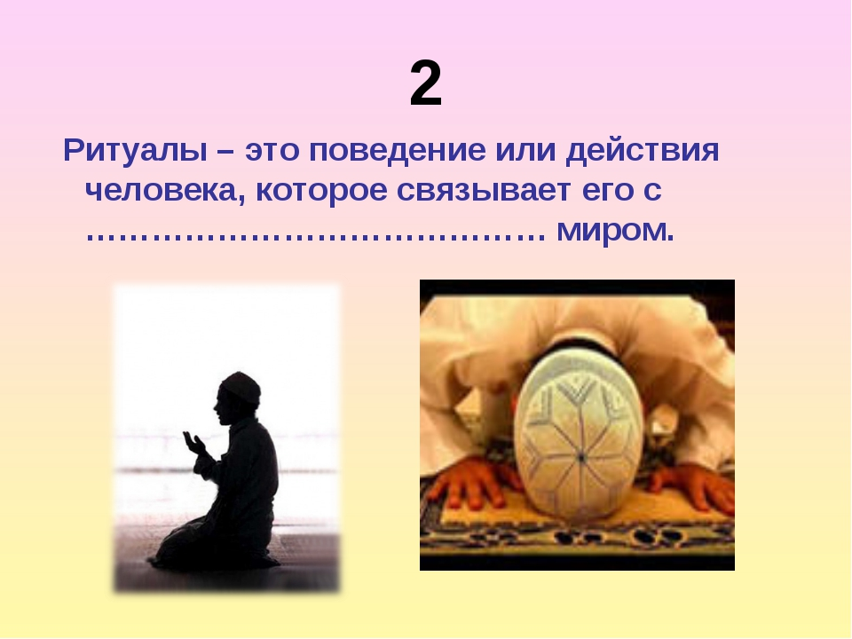 2 Ритуалы – это поведение или действия человека, которое связывает его с …………...