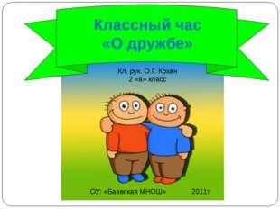 Классный час «О дружбе» ОУ: «Баевская МНОШ» 2011г Кл. рук. О.Г. Кохан 2 «а»