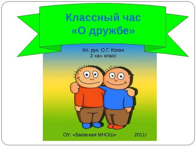 Классный час «О дружбе» ОУ: «Баевская МНОШ» 2011г Кл. рук. О.Г. Кохан 2 «а»...