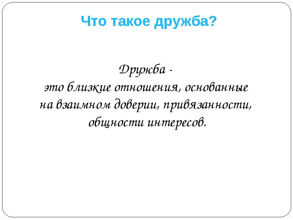Что такое дружба? Дружба - это близкие отношения, основанные на взаимном дове...