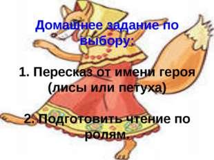 Домашнее задание по выбору: 1. Пересказ от имени героя (лисы или петуха) 2. П