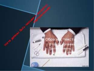 Ногти должны быть чистыми и аккуратно подстриженными