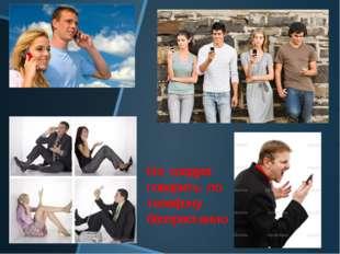 Не следует говорить по телефону беспрестанно