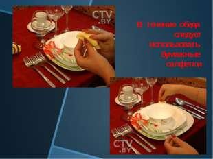 В течение обеда следует использовать бумажные салфетки