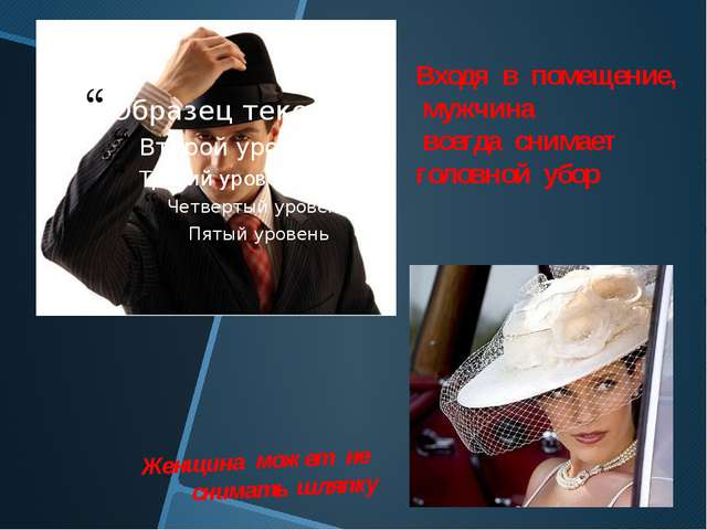 Женщина может не снимать шляпку Входя в помещение, мужчина всегда снимает гол...