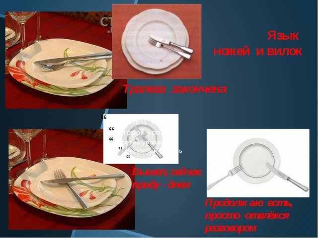 Язык ножей и вилок Трапеза закончена Вышел, сейчас приду - доем Продолжаю ест...