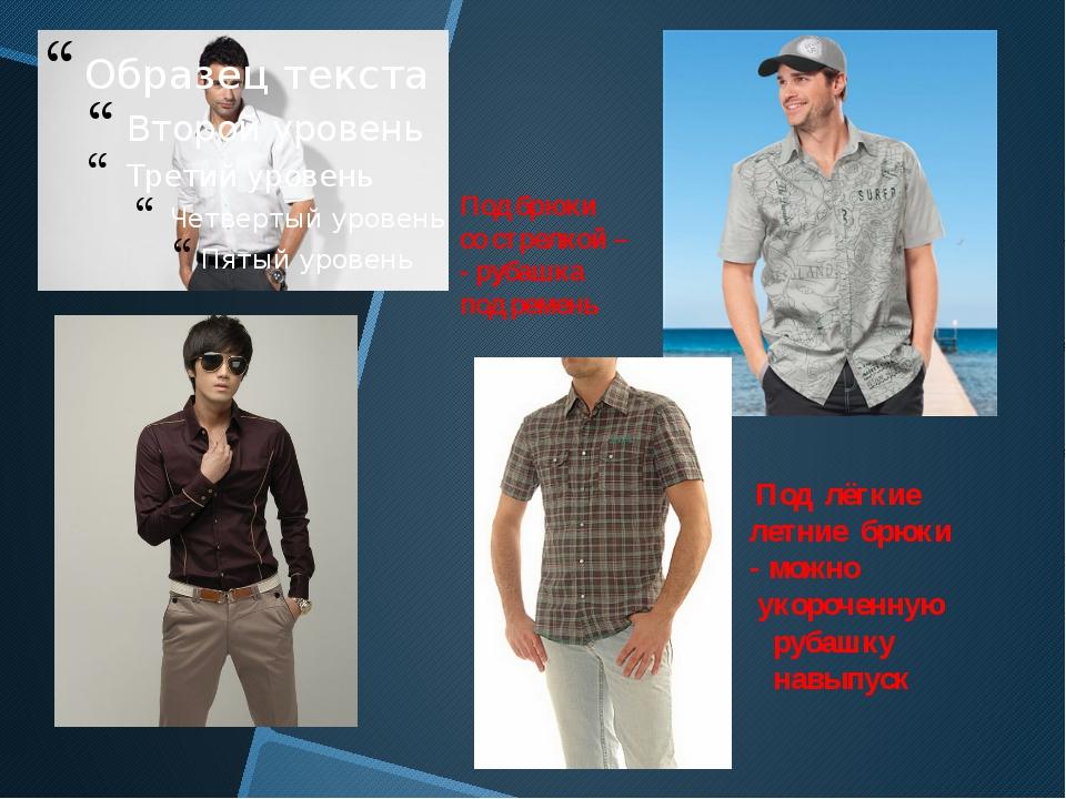 Под брюки со стрелкой – - рубашка под ремень Под лёгкие летние брюки - можно...