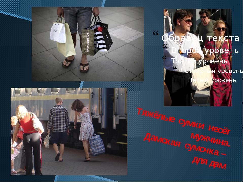 Тяжёлые сумки несёт мужчина. Дамская сумочка – для дам