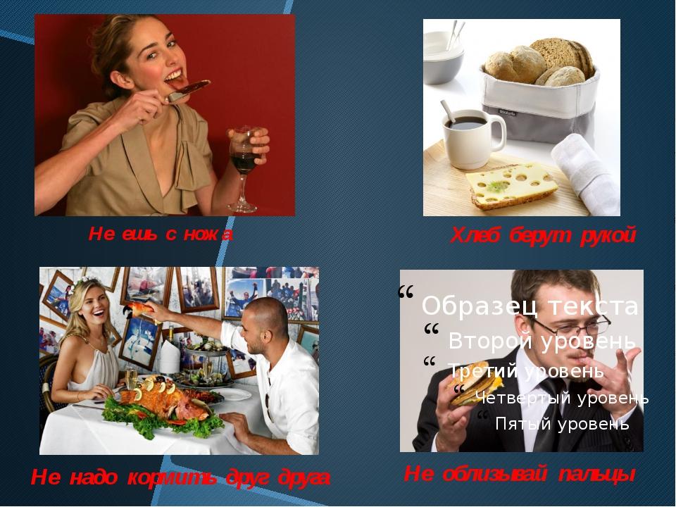 Не ешь с ножа Хлеб берут рукой Не облизывай пальцы Не надо кормить друг друга