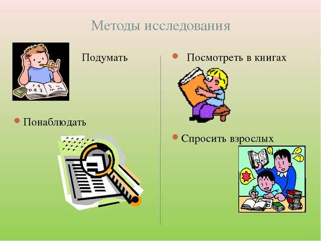Методы исследования Подумать Понаблюдать Посмотреть в книгах Спросить взрослых