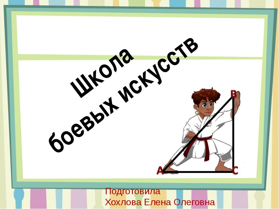 Школа боевых искусств Подготовила Хохлова Елена Олеговна